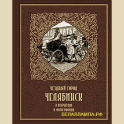 Уездный город Челябинск в открытках и фотографиях Мгновения истории Обновлённое издание