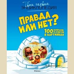 Твоя первая энциклопедия  Правда или нет? 100 вопросов и ответов в картинках